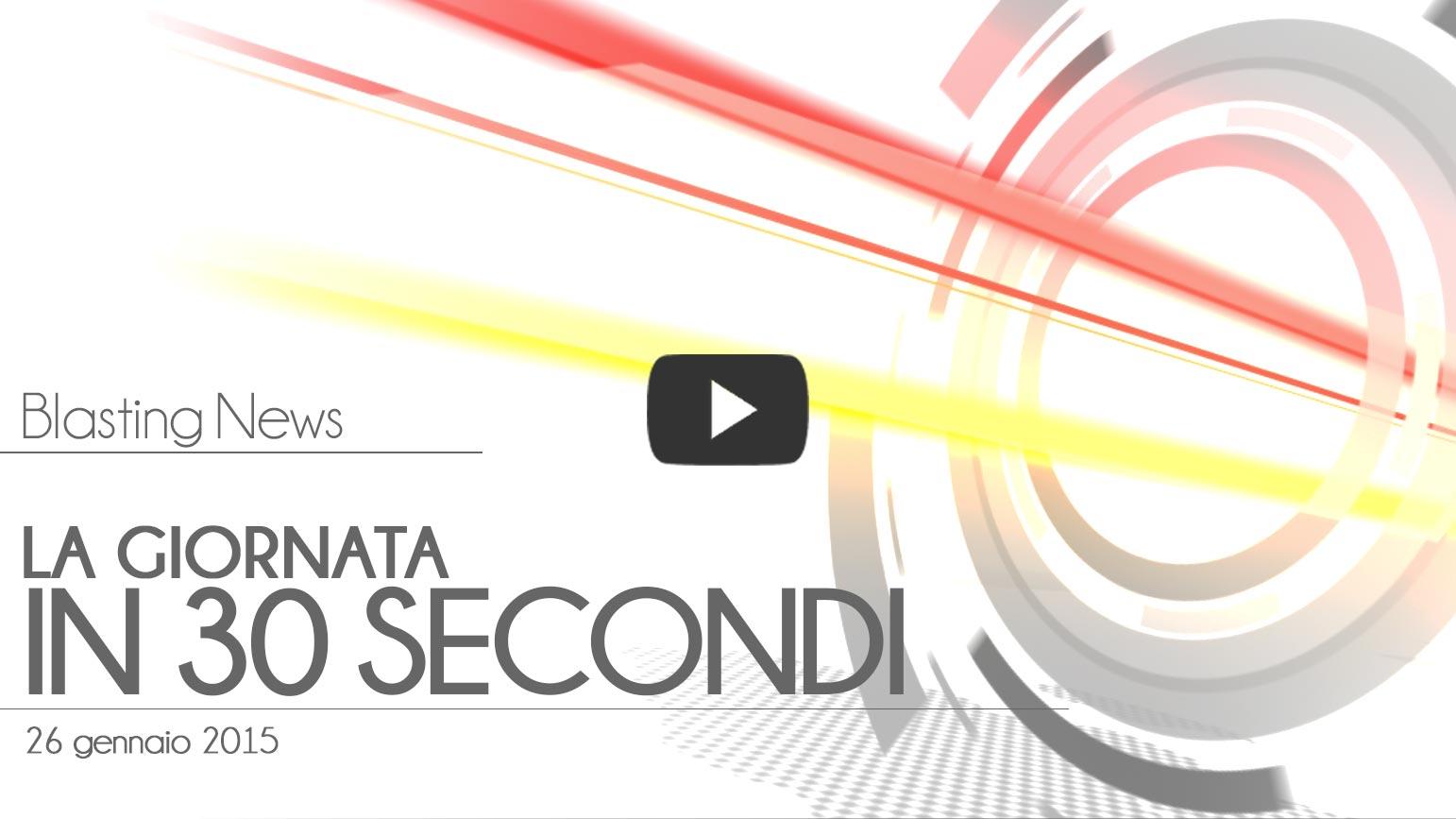 La giornata in 30 secondi - 26 gennaio 2015